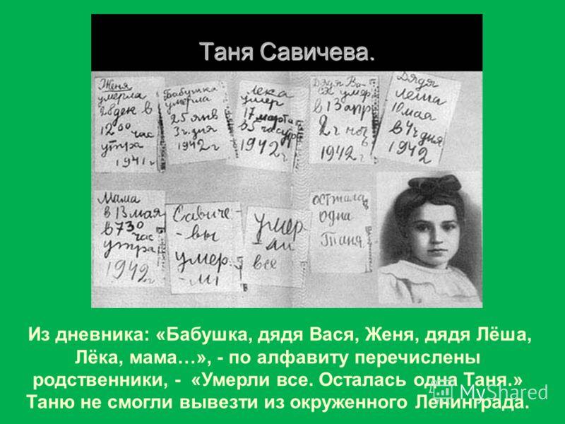 Из дневника: «Бабушка, дядя Вася, Женя, дядя Лёша, Лёка, мама…», - по алфавиту перечислены родственники, - «Умерли все. Осталась одна Таня.» Таню не смогли вывезти из окруженного Ленинграда.