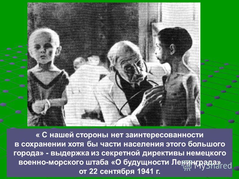 « С нашей стороны нет заинтересованности в сохранении хотя бы части населения этого большого города» - выдержка из секретной директивы немецкого военно-морского штаба «О будущности Ленинграда» от 22 сентября 1941 г.