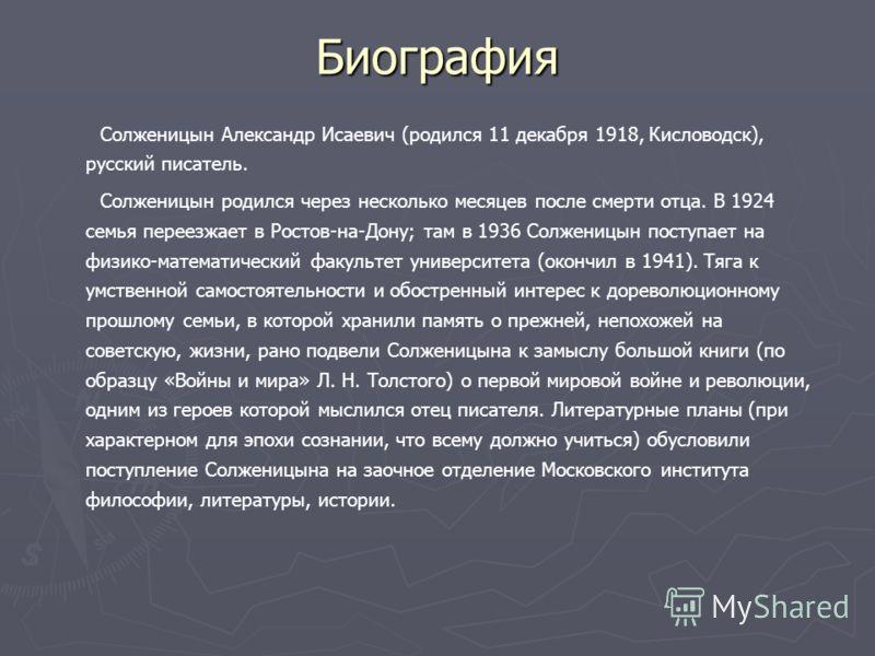 Биография Солженицын Александр Исаевич (родился 11 декабря 1918, Кисловодск), русский писатель. Солженицын родился через несколько месяцев после смерти отца. В 1924 семья переезжает в Ростов-на-Дону; там в 1936 Солженицын поступает на физико-математи