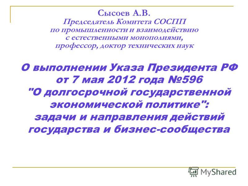 Сысоев А.В. Председатель Комитета СОСПП по промышленности и взаимодействию с естественными монополиями, профессор, доктор технических наук О выполнении Указа Президента РФ от 7 мая 2012 года 596