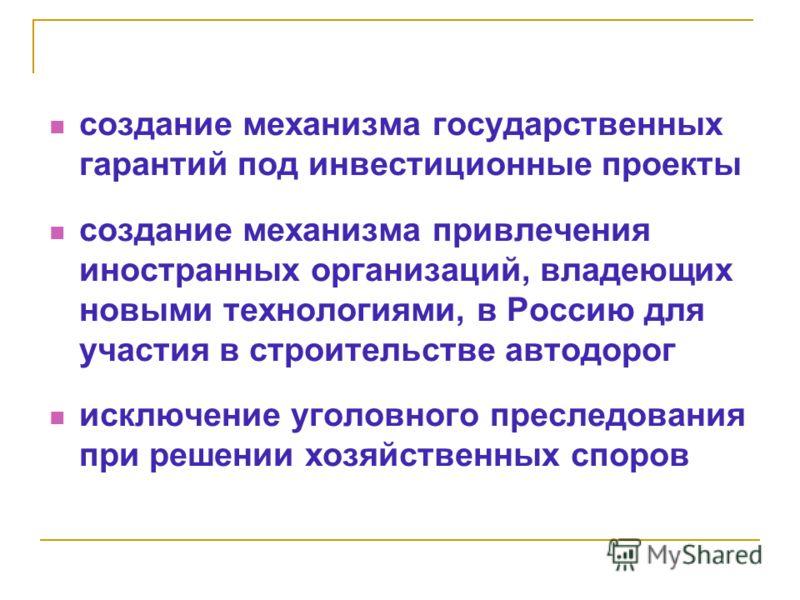 создание механизма государственных гарантий под инвестиционные проекты создание механизма привлечения иностранных организаций, владеющих новыми технологиями, в Россию для участия в строительстве автодорог исключение уголовного преследования при решен