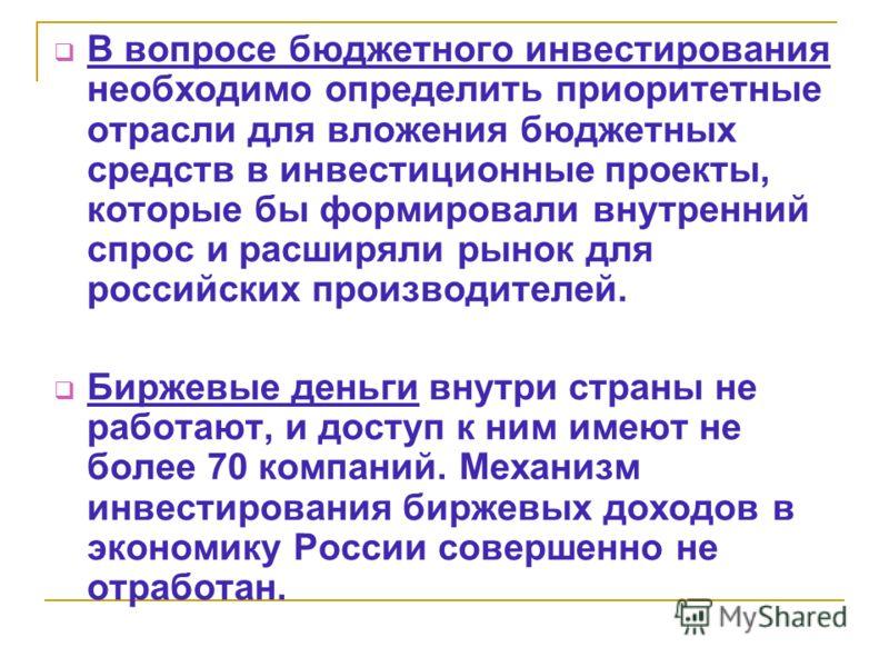 В вопросе бюджетного инвестирования необходимо определить приоритетные отрасли для вложения бюджетных средств в инвестиционные проекты, которые бы формировали внутренний спрос и расширяли рынок для российских производителей. Биржевые деньги внутри ст