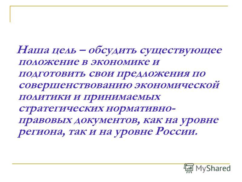Наша цель – обсудить существующее положение в экономике и подготовить свои предложения по совершенствованию экономической политики и принимаемых стратегических нормативно- правовых документов, как на уровне региона, так и на уровне России.