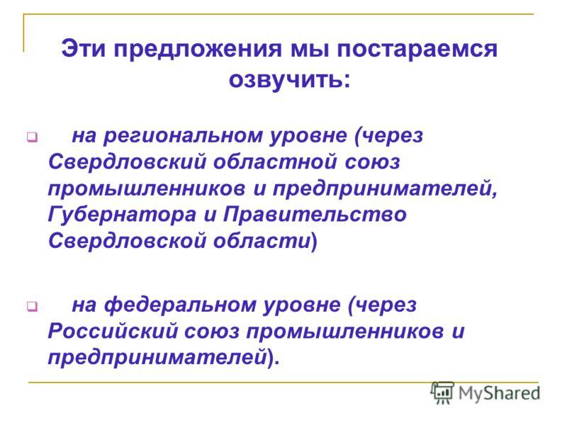 Эти предложения мы постараемся озвучить: на региональном уровне (через Свердловский областной союз промышленников и предпринимателей, Губернатора и Правительство Свердловской области) на федеральном уровне (через Российский союз промышленников и пред
