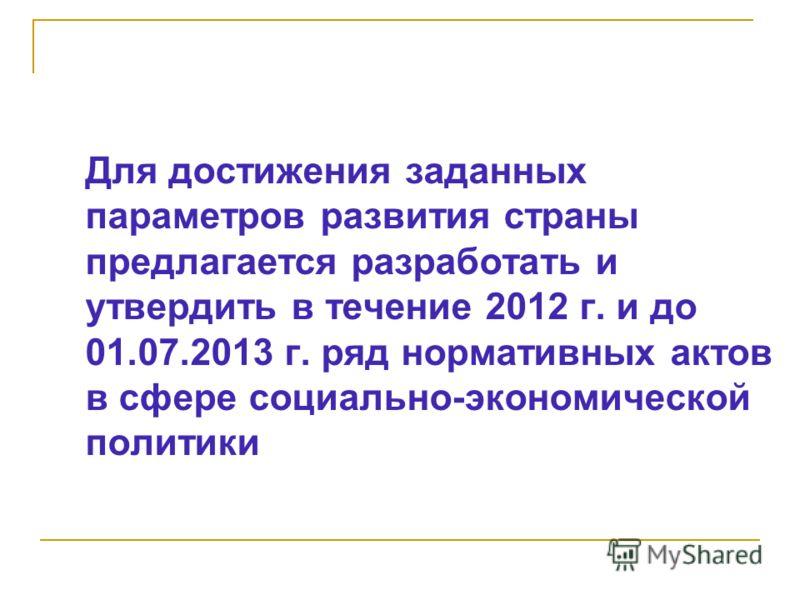 Для достижения заданных параметров развития страны предлагается разработать и утвердить в течение 2012 г. и до 01.07.2013 г. ряд нормативных актов в сфере социально-экономической политики