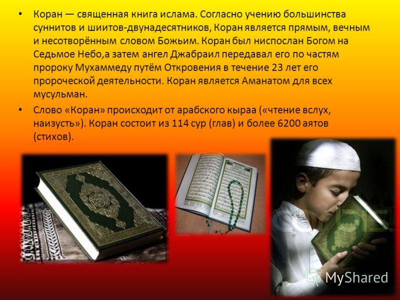 Коран священная книга ислама. Согласно учению большинства суннитов и шиитов-двунадесятников, Коран является прямым, вечным и несотворённым словом Божьим. Коран был ниспослан Богом на Седьмое Небо,а затем ангел Джабраил передавал его по частям пророку