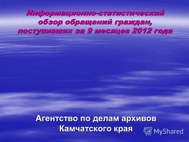Информационно-статистический обзор обращений граждан, поступивших за 9 месяцев 2012 года Агентство по делам архивов Камчатского края
