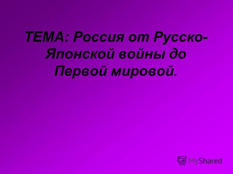 ТЕМА: Россия от Русско- Японской войны до Первой мировой.