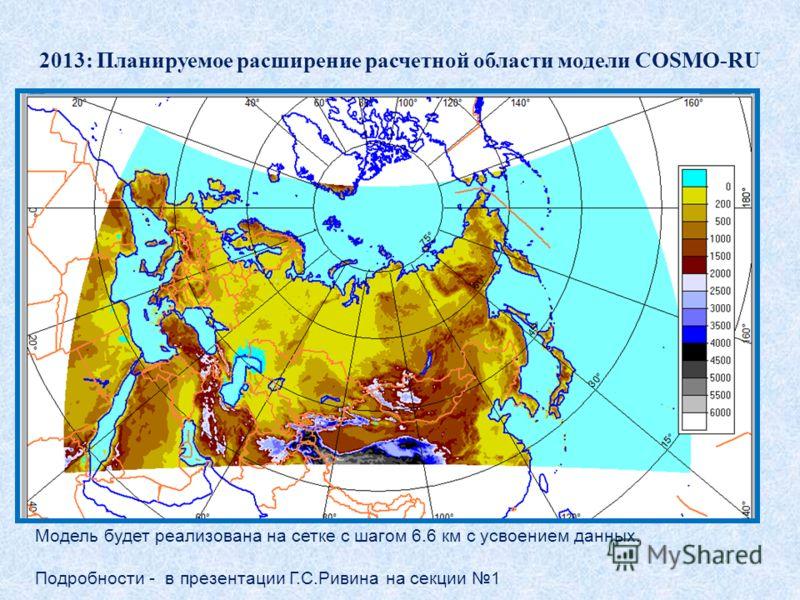 2013: Планируемое расширение расчетной области модели COSMO-RU Модель будет реализована на сетке с шагом 6.6 км с усвоением данных. Подробности - в презентации Г.С.Ривина на секции 1