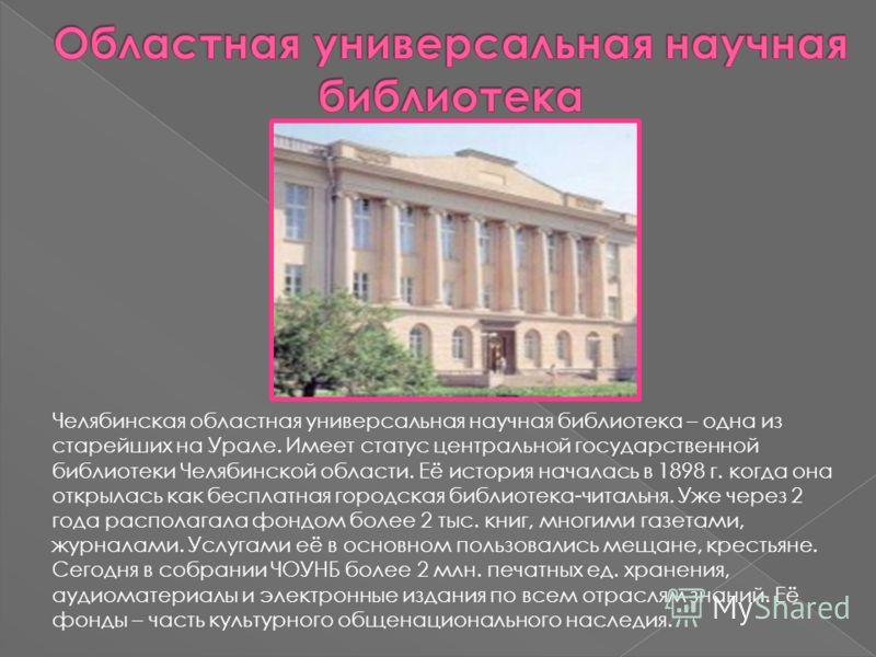 Челябинская областная универсальная научная библиотека – одна из старейших на Урале. Имеет статус центральной государственной библиотеки Челябинской области. Её история началась в 1898 г. когда она открылась как бесплатная городская библиотека-читаль