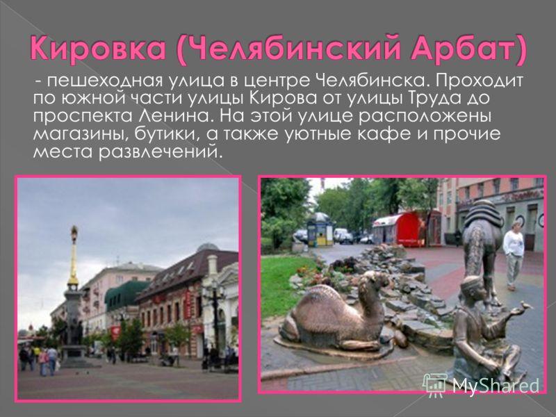 - пешеходная улица в центре Челябинска. Проходит по южной части улицы Кирова от улицы Труда до проспекта Ленина. На этой улице расположены магазины, бутики, а также уютные кафе и прочие места развлечений.