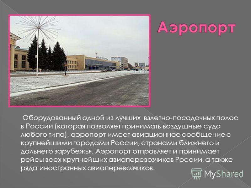 Оборудованный одной из лучших взлетно-посадочных полос в России (которая позволяет принимать воздушные суда любого типа), аэропорт имеет авиационное сообщение с крупнейшими городами России, странами ближнего и дальнего зарубежья. Аэропорт отправляет