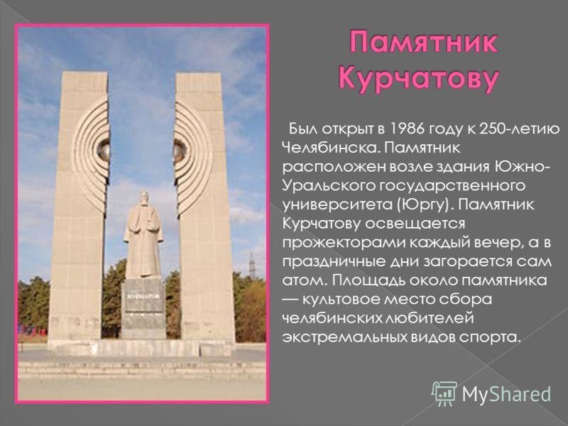 Был открыт в 1986 году к 250-летию Челябинска. Памятник расположен возле здания Южно- Уральского государственного университета (Юргу). Памятник Курчатову освещается прожекторами каждый вечер, а в праздничные дни загорается сам атом. Площадь около пам