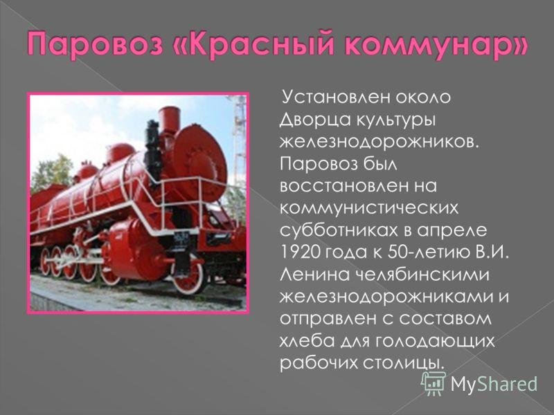 Установлен около Дворца культуры железнодорожников. Паровоз был восстановлен на коммунистических субботниках в апреле 1920 года к 50-летию В.И. Ленина челябинскими железнодорожниками и отправлен с составом хлеба для голодающих рабочих столицы.