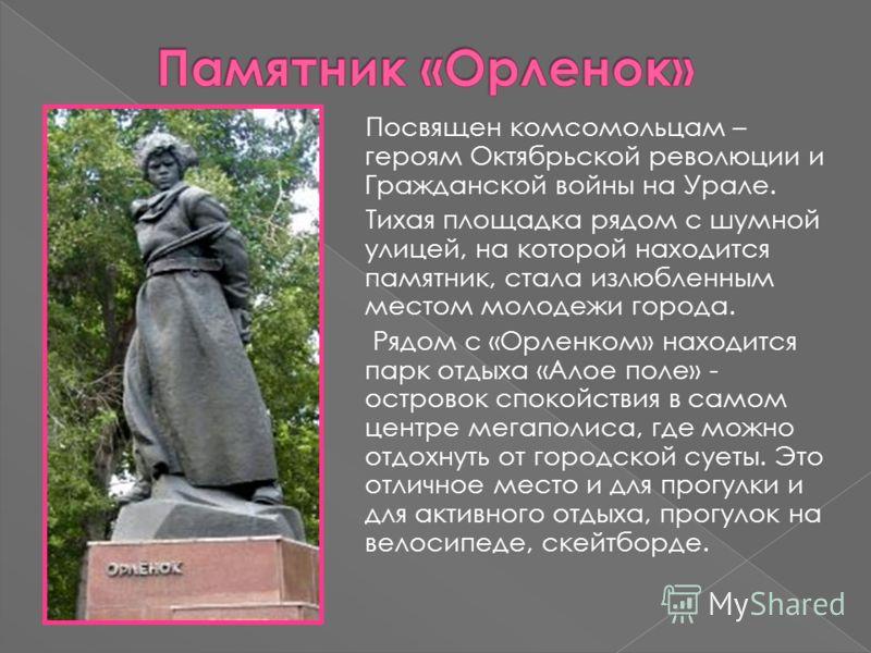 Посвящен комсомольцам – героям Октябрьской революции и Гражданской войны на Урале. Тихая площадка рядом с шумной улицей, на которой находится памятник, стала излюбленным местом молодежи города. Рядом с «Орленком» находится парк отдыха «Алое поле» - о