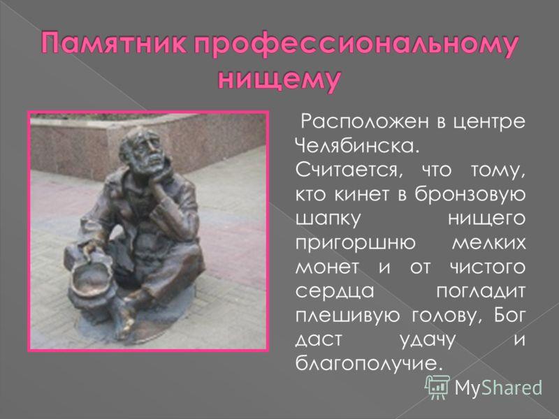 Расположен в центре Челябинска. Считается, что тому, кто кинет в бронзовую шапку нищего пригоршню мелких монет и от чистого сердца погладит плешивую голову, Бог даст удачу и благополучие.