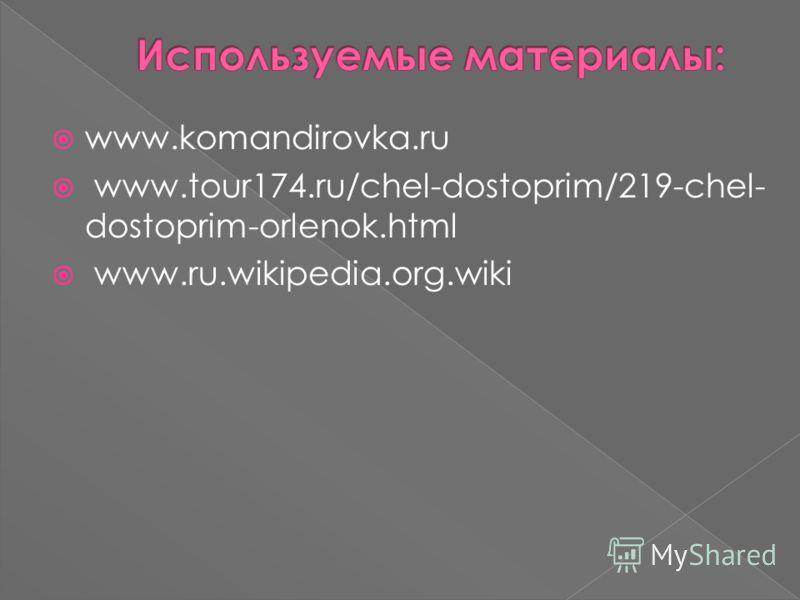 www.komandirovka.ru www.tour174.ru/chel-dostoprim/219-chel- dostoprim-orlenok.html www.ru.wikipedia.org.wiki