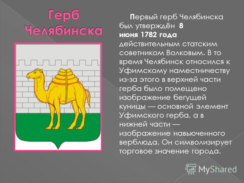 П ервый герб Челябинска был утверждён 8 июня 1782 года действительным статским советником Волковым. В то время Челябинск относился к Уфимскому наместничеству из-за этого в верхней части герба было помещено изображение бегущей куницы основной элемент