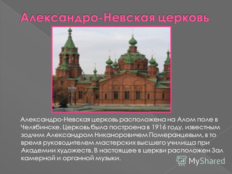 Александро-Невская церковь расположена на Алом поле в Челябинске. Церковь была построена в 1916 году, известным зодчим Александром Никаноровичем Померанцевым, в то время руководителем мастерских высшего училища при Академии художеств. В настоящее в ц