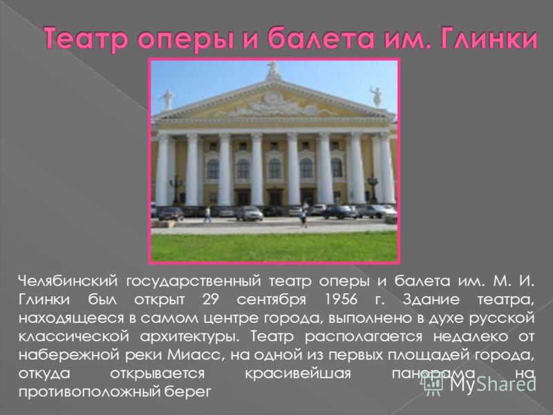 Челябинский государственный театр оперы и балета им. М. И. Глинки был открыт 29 сентября 1956 г. Здание театра, находящееся в самом центре города, выполнено в духе русской классической архитектуры. Театр располагается недалеко от набережной реки Миас