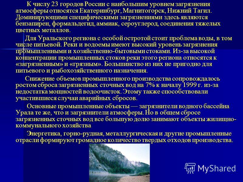 К числу 23 городов России с наибольшим уровнем загрязнения атмосферы относятся Екатеринбург, Магнитогорск, Нижний Тагил. Доминирующими специфическими загрязнениями здесь являются бензапирен, формальдегид, аммиак, сероуглерод, соединения тяжелых цветн