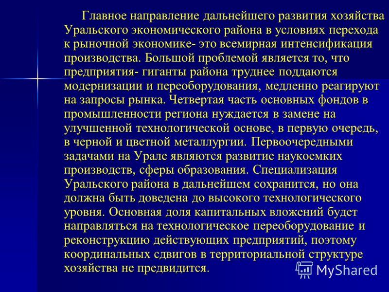 Главное направление дальнейшего развития хозяйства Уральского экономического района в условиях перехода к рыночной экономике- это всемирная интенсификация производства. Большой проблемой является то, что предприятия- гиганты района труднее поддаются