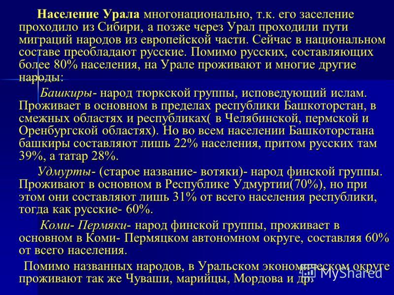 Население Урала многонационально, т.к. его заселение проходило из Сибири, а позже через Урал проходили пути миграций народов из европейской части. Сейчас в национальном составе преобладают русские. Помимо русских, составляющих более 80% населения, на