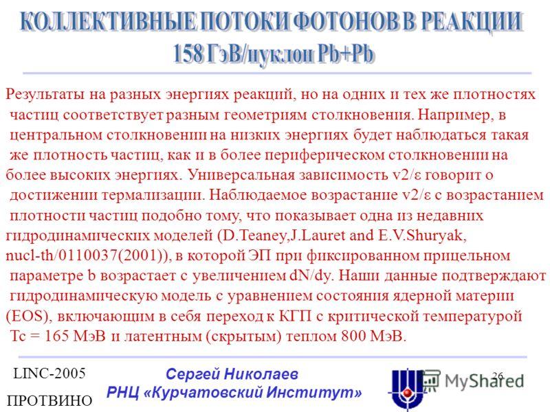 LINC-2005 ПРОТВИНО Сергей Николаев РНЦ «Курчатовский Институт» 26 Результаты на разных энергиях реакций, но на одних и тех же плотностях частиц соответствует разным геометриям столкновения. Например, в центральном столкновении на низких энергиях буде
