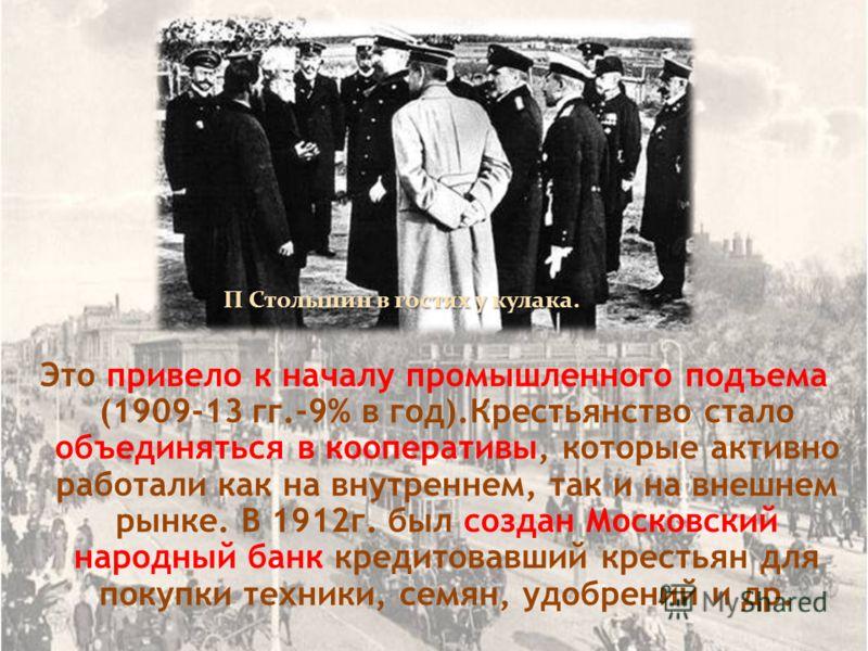 Это привело к началу промышленного подъема (1909-13 гг.-9% в год).Крестьянство стало объединяться в кооперативы, которые активно работали как на внутреннем, так и на внешнем рынке. В 1912г. был создан Московский народный банк кредитовавший крестьян д