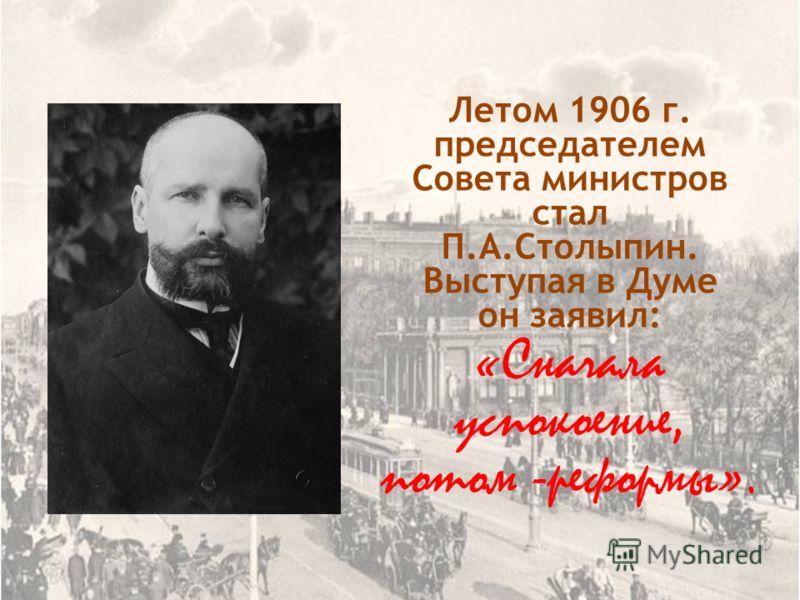 Летом 1906 г. председателем Совета министров стал П.А.Столыпин. Выступая в Думе он заявил: «Сначала успокоение, потом -реформы».