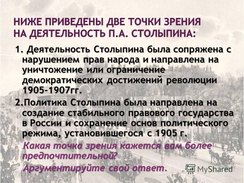 1. Деятельность Столыпина была сопряжена с нарушением прав народа и направлена на уничтожение или ограничение демократических достижений революции 1905-1907гг. 2.Политика Столыпина была направлена на создание стабильного правового государства в Росси