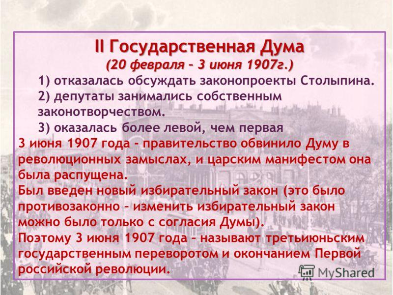 II Государственная Дума (20 февраля – 3 июня 1907г.) 1) отказалась обсуждать законопроекты Столыпина. 2) депутаты занимались собственным законотворчеством. 3) оказалась более левой, чем первая 3 июня 1907 года - правительство обвинило Думу в революци