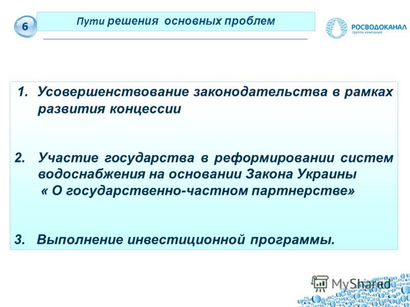 7 1. Усовершенствование законодательства в рамках развития концессии 2.Участие государства в реформировании систем водоснабжения на основании Закона Украины « О государственно-частном партнерстве» 3. Выполнение инвестиционной программы. 6 Пути решени