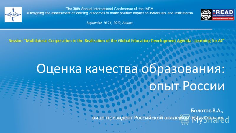 Оценка качества образования: опыт России The 38th Annual International Conference of the IAEA «Designing the assessment of learning outcomes to make positive impact on individuals and institutions» September 16-21, 2012, Astana Болотов В.А., вице-пре