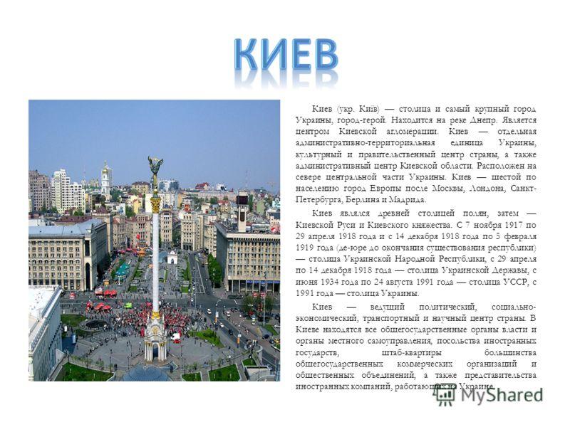 Киев (укр. Київ) столица и самый крупный город Украины, город-герой. Находится на реке Днепр. Является центром Киевской агломерации. Киев отдельная административно-территориальная единица Украины, культурный и правительственный центр страны, а также