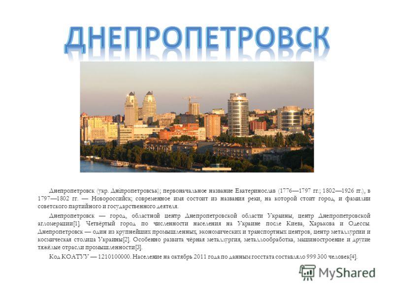 Днепропетровск (укр. Дніпропетровськ); первоначальное название Екатеринослав (17761797 гг.; 18021926 гг.), в 17971802 гг. Новороссийск; современное имя состоит из названия реки, на которой стоит город, и фамилии советского партийного и государственно