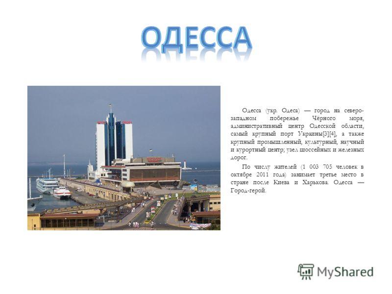 Одесса (укр. Одеса) город на северо- западном побережье Чёрного моря, административный центр Одесской области, самый крупный порт Украины[3][4], а также крупный промышленный, культурный, научный и курортный центр; узел шоссейных и железных дорог. По