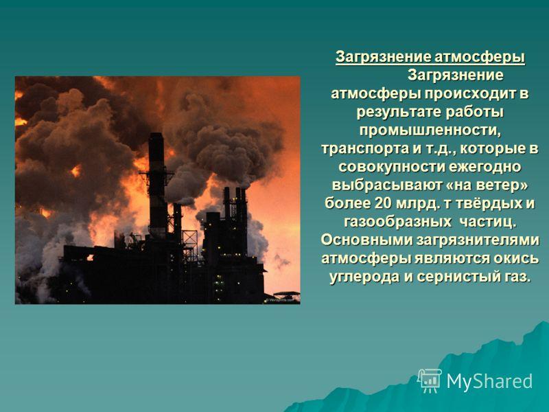 Загрязнение атмосферы Загрязнение атмосферы происходит в результате работы промышленности, транспорта и т.д., которые в совокупности ежегодно выбрасывают «на ветер» более 20 млрд. т твёрдых и газообразных частиц. Основными загрязнителями атмосферы яв