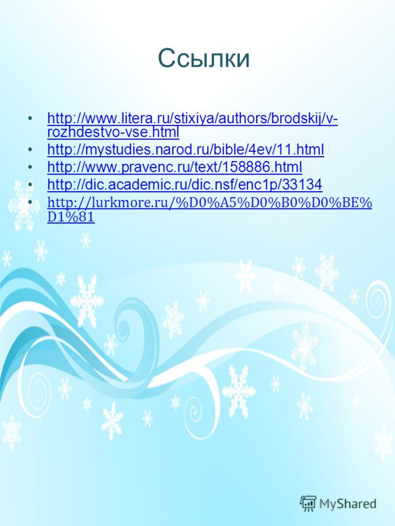 Ссылки http://www.litera.ru/stixiya/authors/brodskij/v- rozhdestvo-vse.htmlhttp://www.litera.ru/stixiya/authors/brodskij/v- rozhdestvo-vse.html http://mystudies.narod.ru/bible/4ev/11.html http://www.pravenc.ru/text/158886.html http://dic.academic.ru/