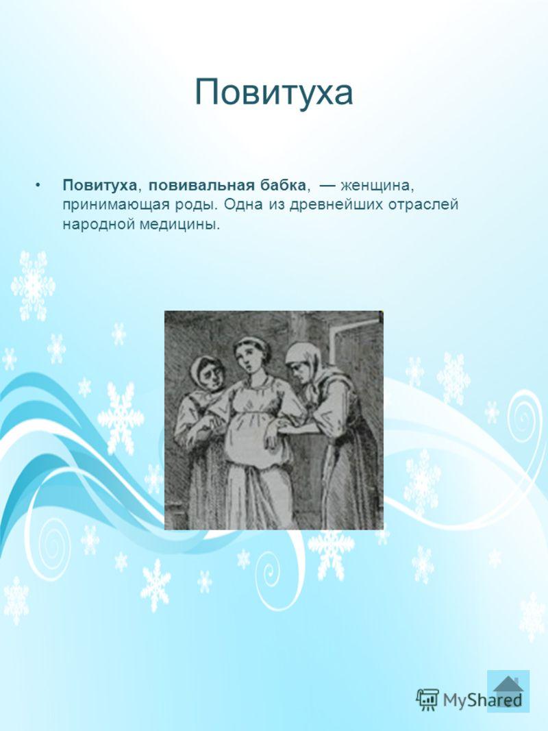 Повитуха Повитуха, повивальная бабка, женщина, принимающая роды. Одна из древнейших отраслей народной медицины.