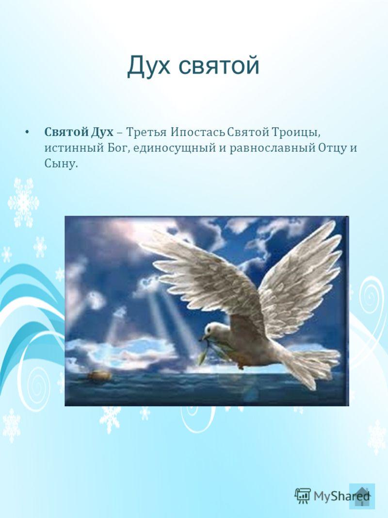 Дух святой Святой Дух – Третья Ипостась Святой Троицы, истинный Бог, единосущный и равнославный Отцу и Сыну.