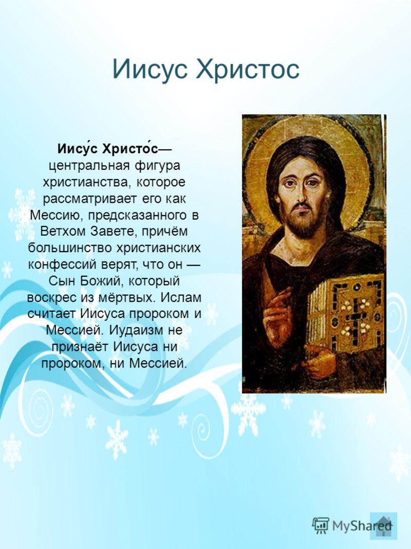 Иисус Христос Иису́с Христо́с центральная фигура христианства, которое рассматривает его как Мессию, предсказанного в Ветхом Завете, причём большинство христианских конфессий верят, что он Сын Божий, который воскрес из мёртвых. Ислам считает Иисуса п
