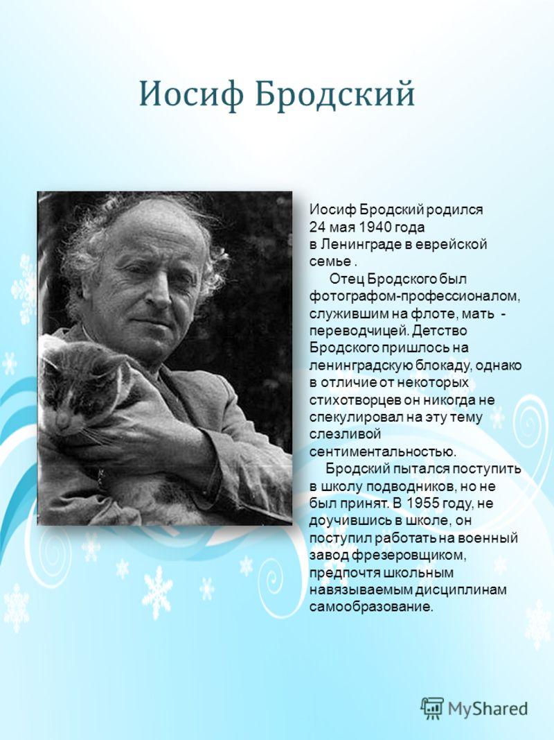 Иосиф Бродский Иосиф Бродский родился 24 мая 1940 года в Ленинграде в еврейской семье. Отец Бродского был фотографом-профессионалом, служившим на флоте, мать - переводчицей. Детство Бродского пришлось на ленинградскую блокаду, однако в отличие от нек