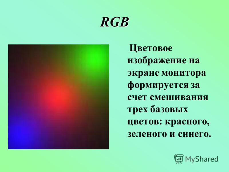 RGB Цветовое изображение на экране монитора формируется за счет смешивания трех базовых цветов: красного, зеленого и синего.