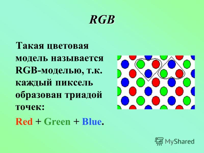 RGB Такая цветовая модель называется RGB-моделью, т.к. каждый пиксель образован триадой точек: Red + Green + Blue.