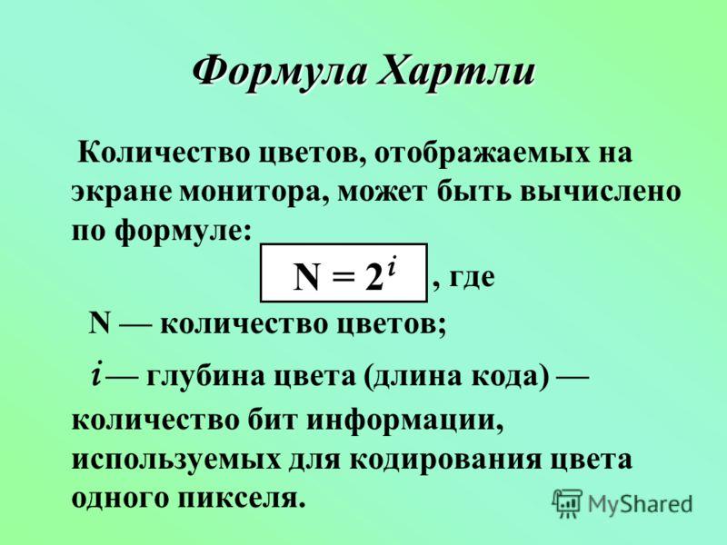 Формула Хартли Количество цветов, отображаемых на экране монитора, может быть вычислено по формуле:, где N количество цветов; i глубина цвета (длина кода) количество бит информации, используемых для кодирования цвета одного пикселя. N = 2 i