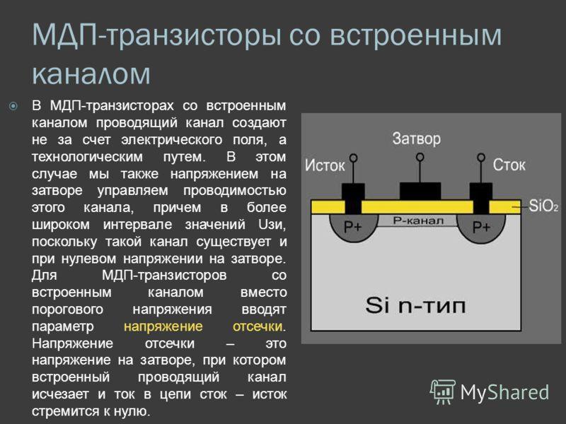 МДП-транзисторы со встроенным каналом В МДП-транзисторах со встроенным каналом проводящий канал создают не за счет электрического поля, а технологическим путем. В этом случае мы также напряжением на затворе управляем проводимостью этого канала, приче