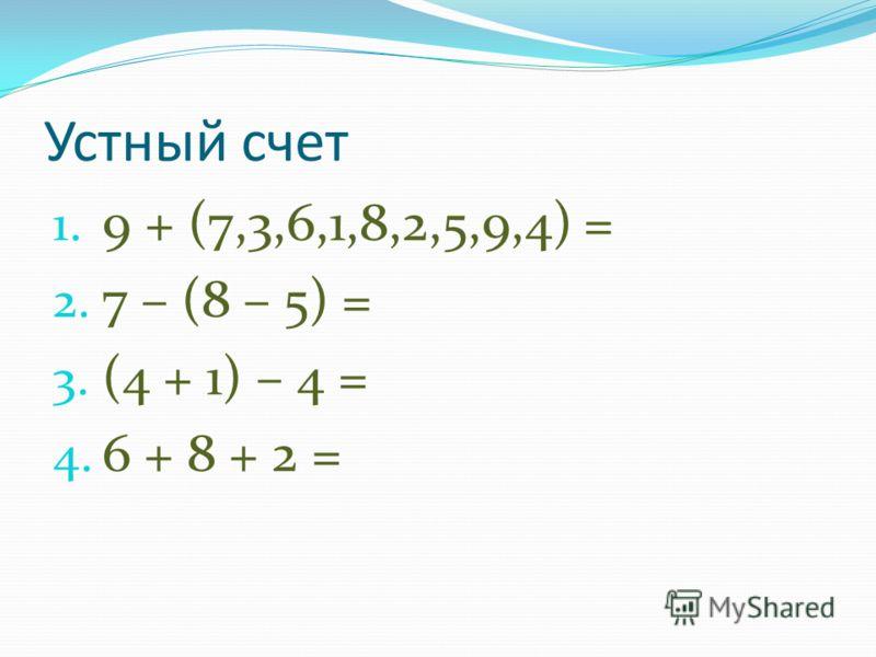 Устный счет 1. 9 + (7,3,6,1,8,2,5,9,4) = 2. 7 – (8 – 5) = 3. (4 + 1) – 4 = 4. 6 + 8 + 2 =