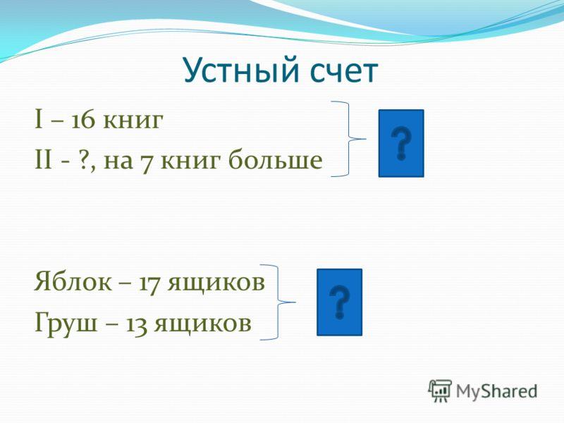 Устный счет I – 16 книг II - ?, на 7 книг больше Яблок – 17 ящиков Груш – 13 ящиков