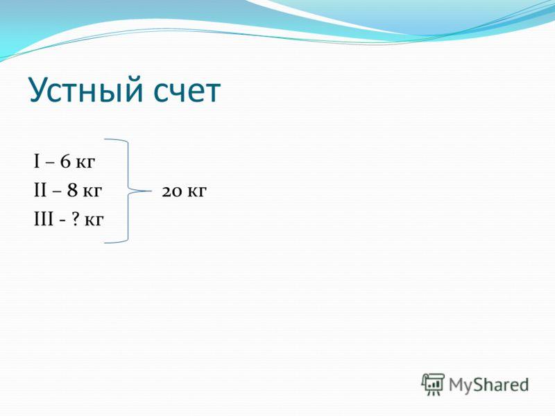 Устный счет I – 6 кг II – 8 кг 20 кг III - ? кг